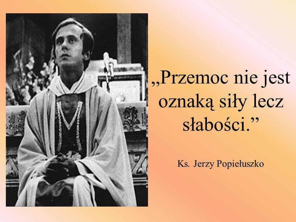 Przemoc nie jest oznaką siły lecz słabości. Ks. Jerzy Popiełuszko