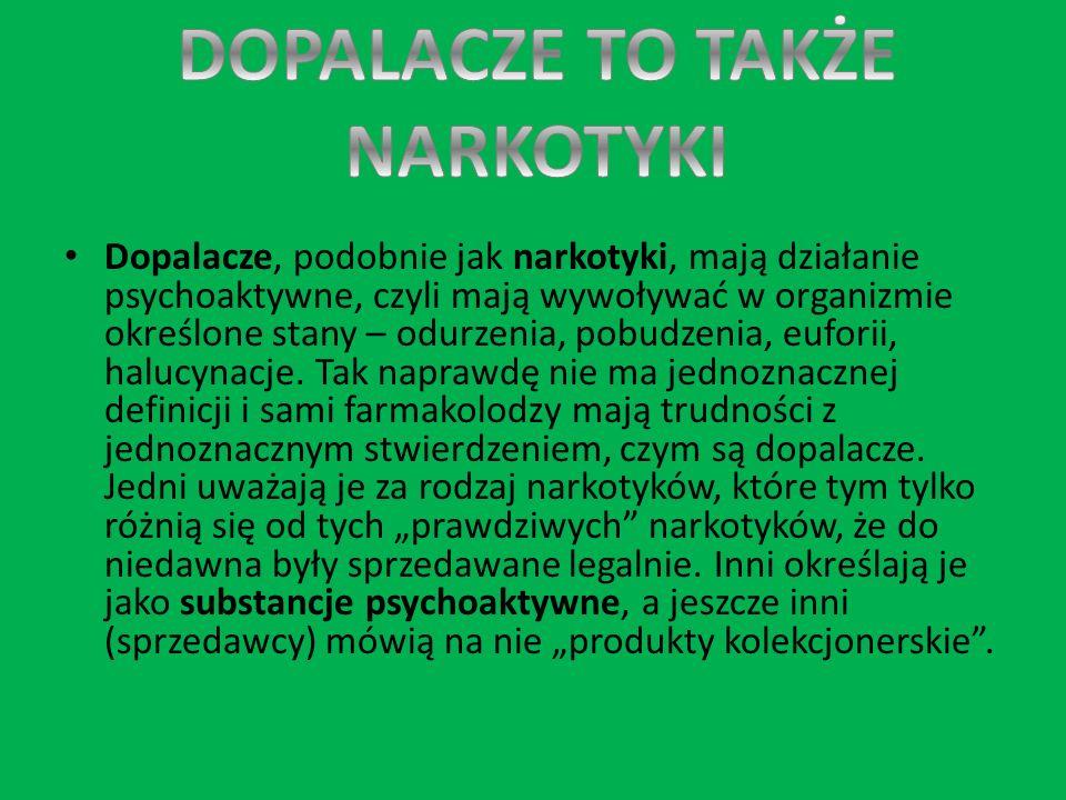Dopalacze, podobnie jak narkotyki, mają działanie psychoaktywne, czyli mają wywoływać w organizmie określone stany – odurzenia, pobudzenia, euforii, h