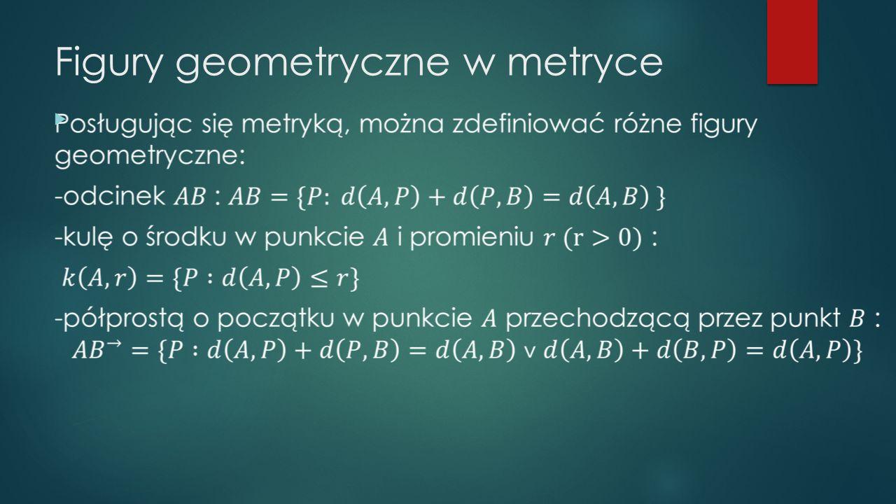 Przykłady metryk: -metryka euklidesowa, -metryka kolejowa, -metryka dyskretna, -metryka miejska, -metryka rzeka, -metryka maksimum, -metryka w przestrzeni unormowanej.