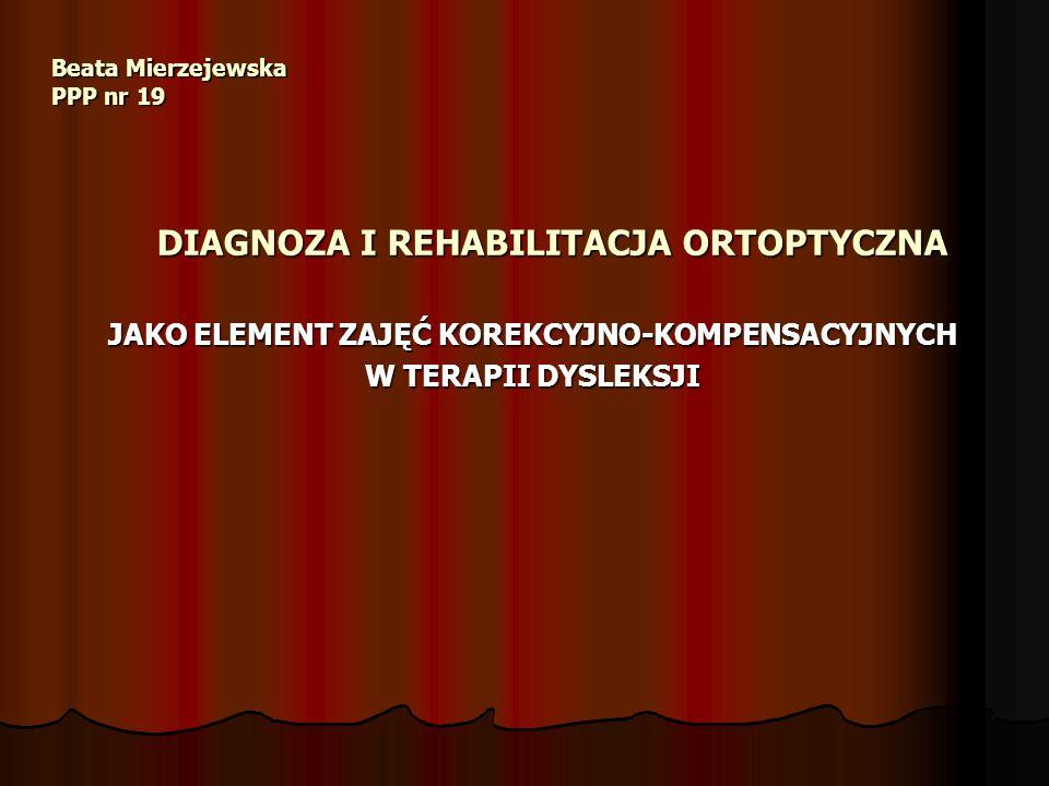 Beata Mierzejewska PPP nr 19 DIAGNOZA I REHABILITACJA ORTOPTYCZNA JAKO ELEMENT ZAJĘĆ KOREKCYJNO-KOMPENSACYJNYCH W TERAPII DYSLEKSJI
