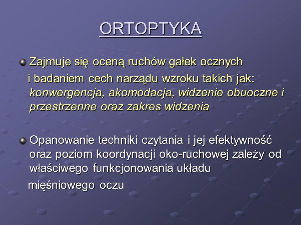 ORTOPTYKA Zajmuje się oceną ruchów gałek ocznych i badaniem cech narządu wzroku takich jak: konwergencja, akomodacja, widzenie obuoczne i przestrzenne