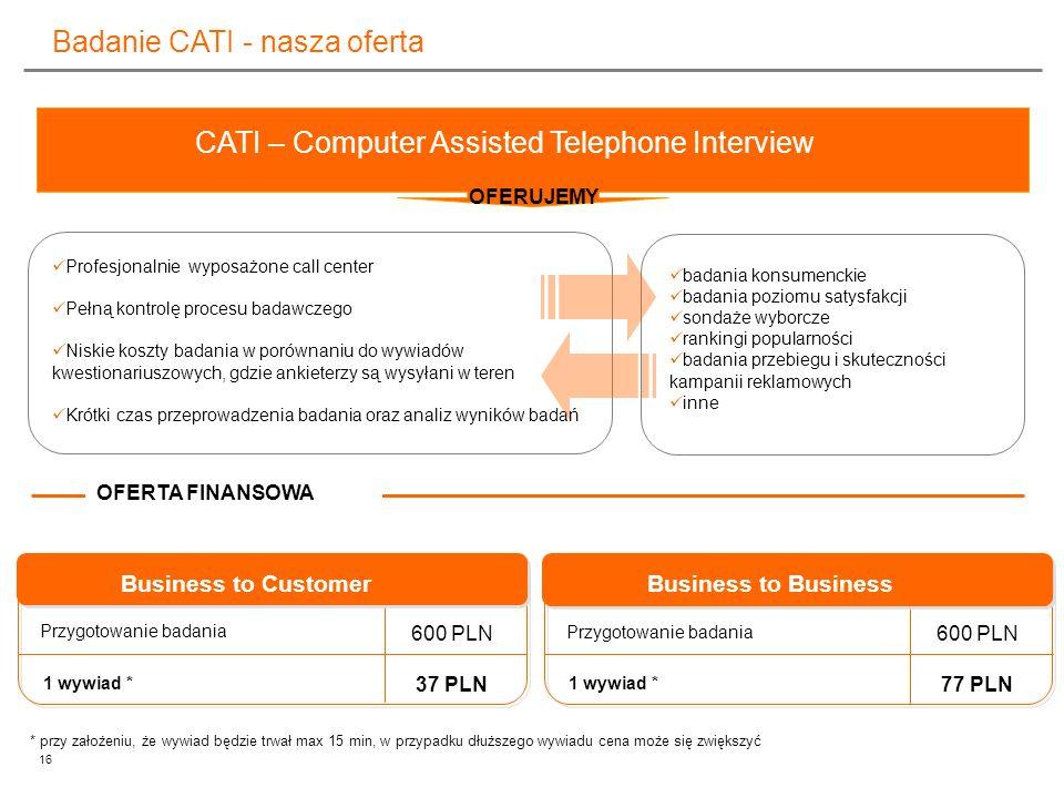 16 Badanie CATI - nasza oferta Profesjonalnie wyposażone call center Pełną kontrolę procesu badawczego Niskie koszty badania w porównaniu do wywiadów
