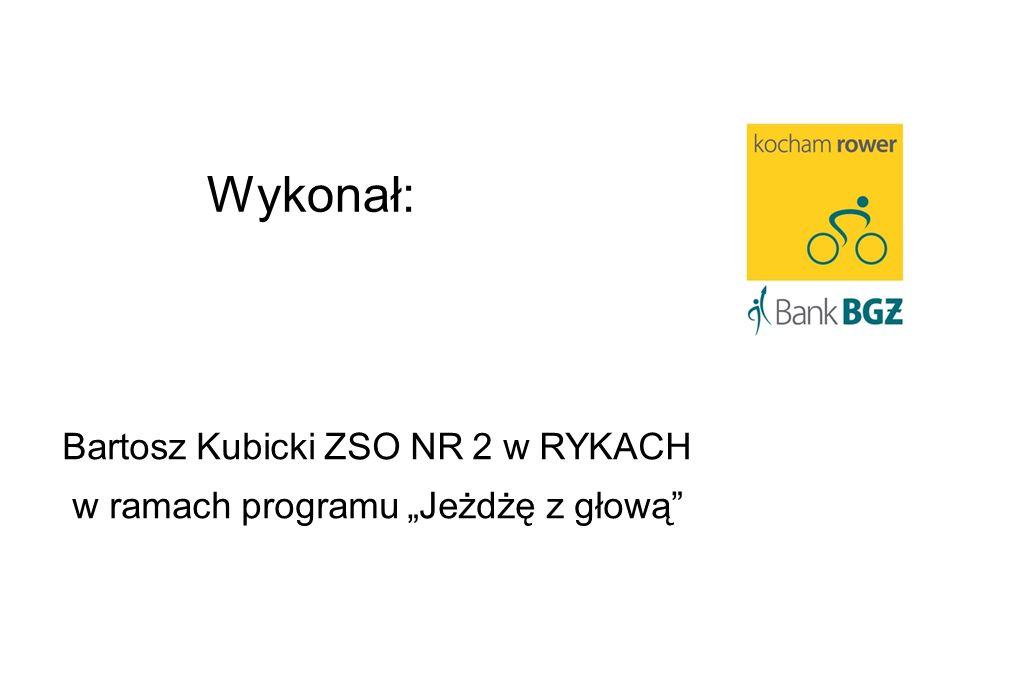 Wykonał: Bartosz Kubicki ZSO NR 2 w RYKACH w ramach programu Jeżdżę z głową