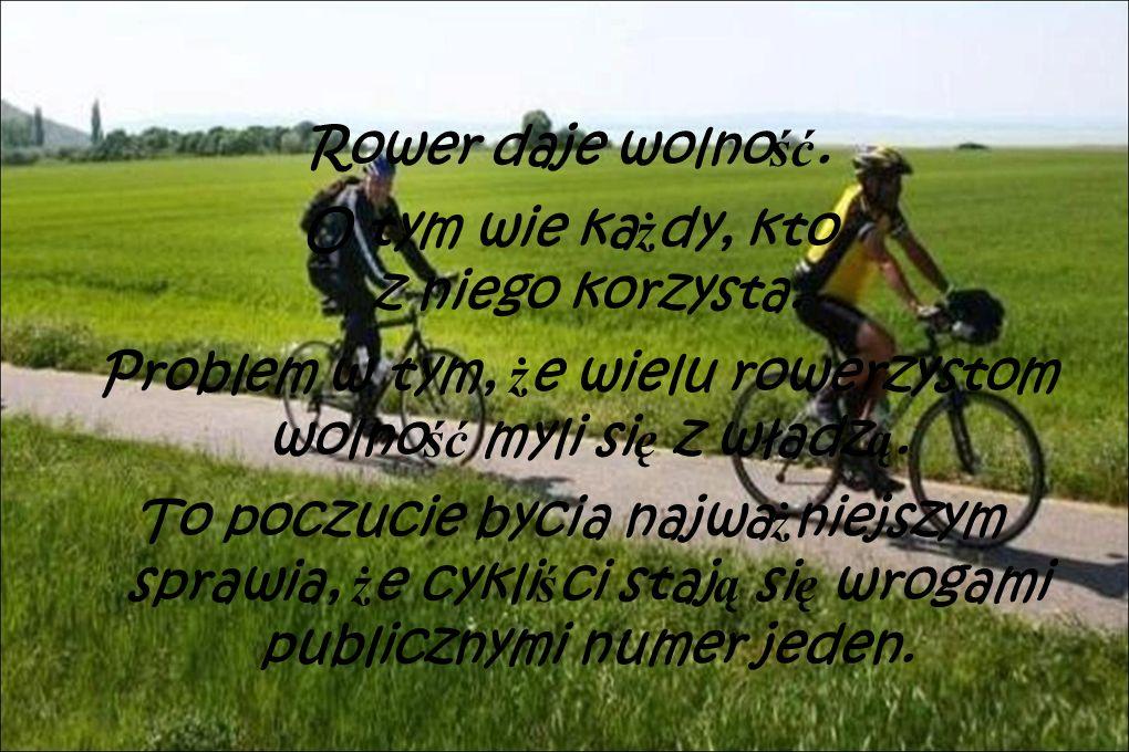 Rower daje wolno ść. O tym wie ka ż dy, kto z niego korzysta. Problem w tym, ż e wielu rowerzystom wolno ść myli si ę z władz ą. To poczucie bycia naj
