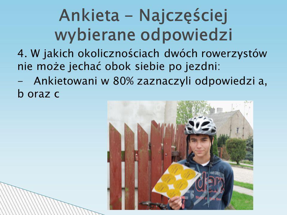 4. W jakich okolicznościach dwóch rowerzystów nie może jechać obok siebie po jezdni: - Ankietowani w 80% zaznaczyli odpowiedzi a, b oraz c Ankieta - N
