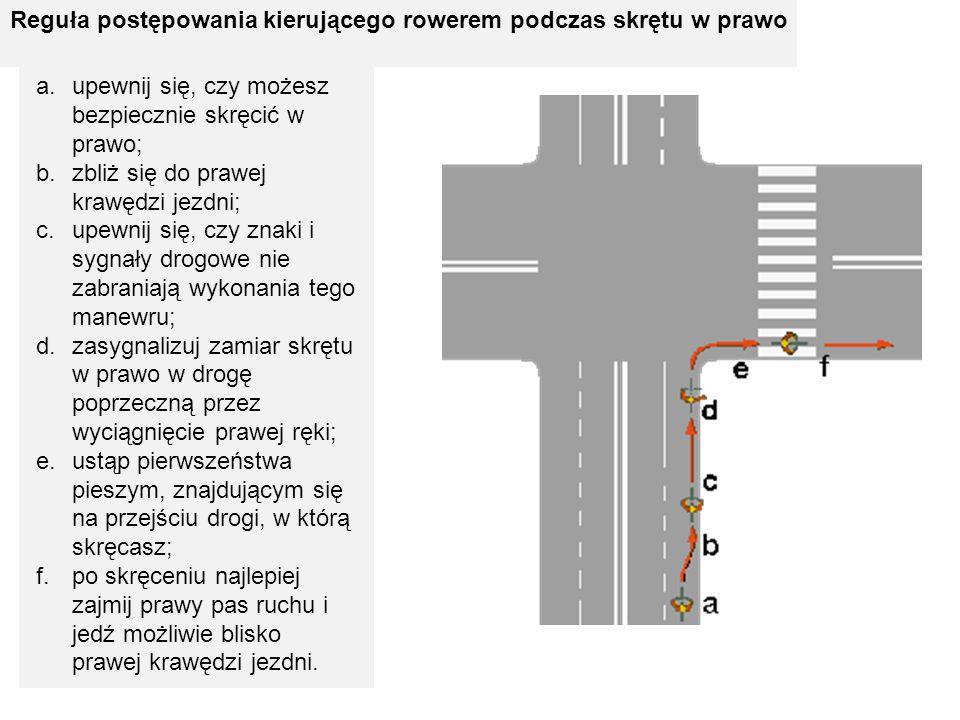 Reguła postępowania kierującego rowerem podczas skrętu w prawo a.upewnij się, czy możesz bezpiecznie skręcić w prawo; b.zbliż się do prawej krawędzi j