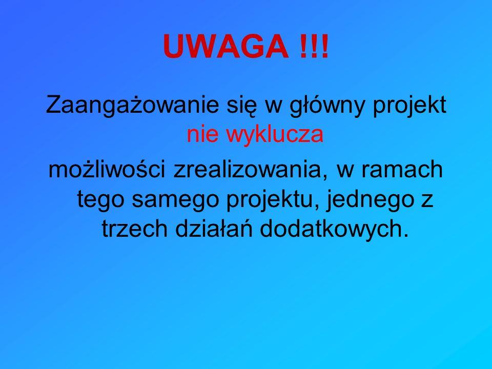 UWAGA !!! Zaangażowanie się w główny projekt nie wyklucza możliwości zrealizowania, w ramach tego samego projektu, jednego z trzech działań dodatkowyc
