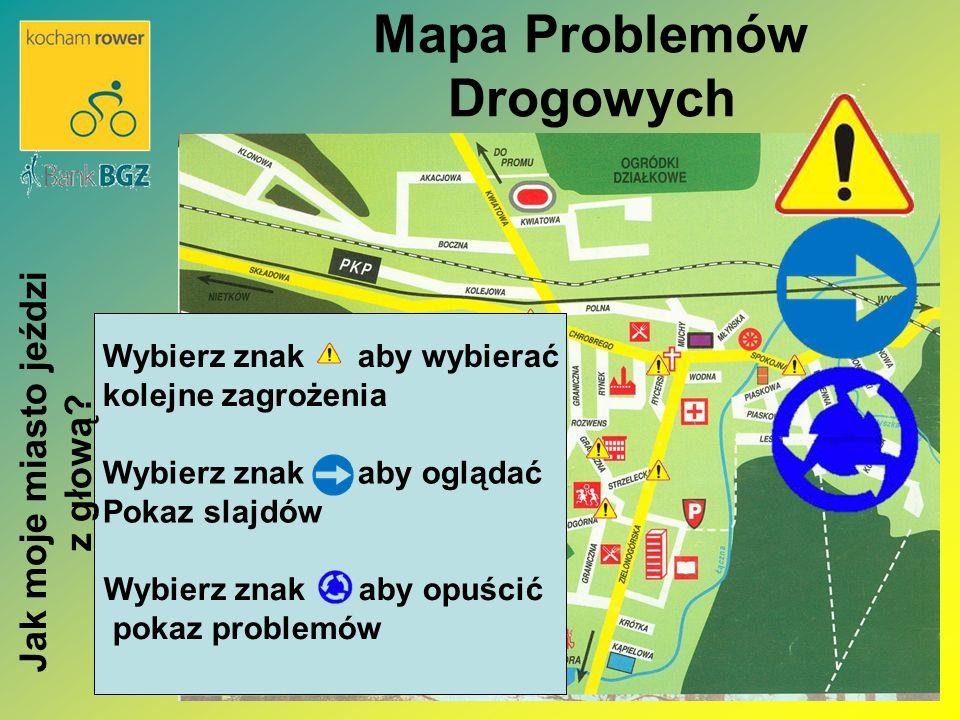 Mapa Problemów Drogowych Wybierz znak aby oglądać Pokaz slajdów Wybierz znak aby wybierać kolejne zagrożenia Wybierz znak aby opuścić pokaz problemów