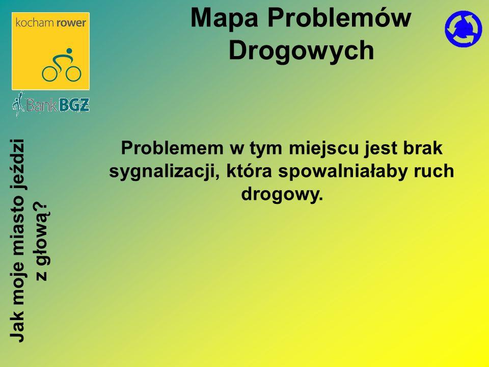 Problemem w tym miejscu jest brak sygnalizacji, która spowalniałaby ruch drogowy. Mapa Problemów Drogowych Jak moje miasto jeździ z głową?