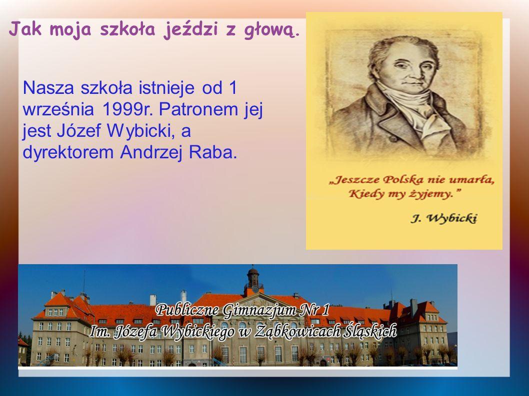 Jak moja szkoła jeździ z głową. Nasza szkoła istnieje od 1 września 1999r. Patronem jej jest Józef Wybicki, a dyrektorem Andrzej Raba.