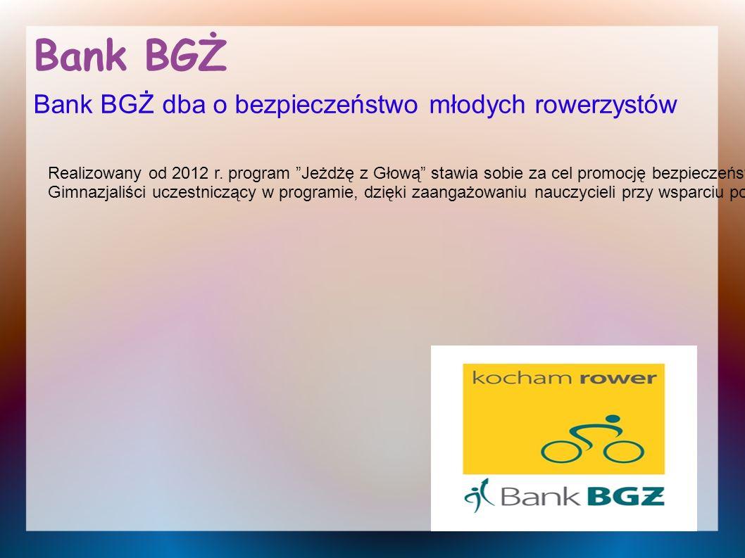 Bank BGŻ Bank BGŻ dba o bezpieczeństwo młodych rowerzystów Realizowany od 2012 r. program Jeżdżę z Głową stawia sobie za cel promocję bezpieczeństwa n