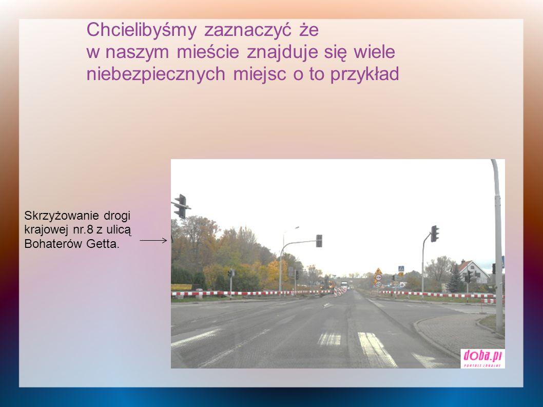 Chcielibyśmy zaznaczyć że w naszym mieście znajduje się wiele niebezpiecznych miejsc o to przykład Skrzyżowanie drogi krajowej nr.8 z ulicą Bohaterów Getta.