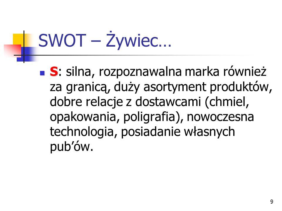 9 SWOT – Żywiec… S S: silna, rozpoznawalna marka również za granicą, duży asortyment produktów, dobre relacje z dostawcami (chmiel, opakowania, poligr