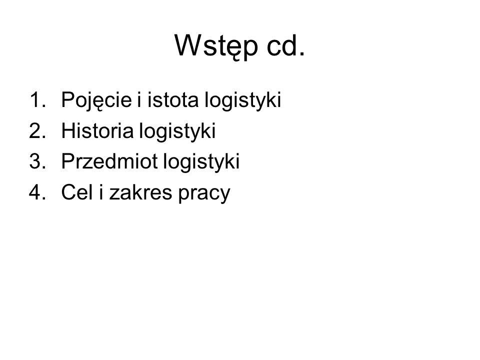 Wstęp cd. 1.Pojęcie i istota logistyki 2.Historia logistyki 3.Przedmiot logistyki 4.Cel i zakres pracy
