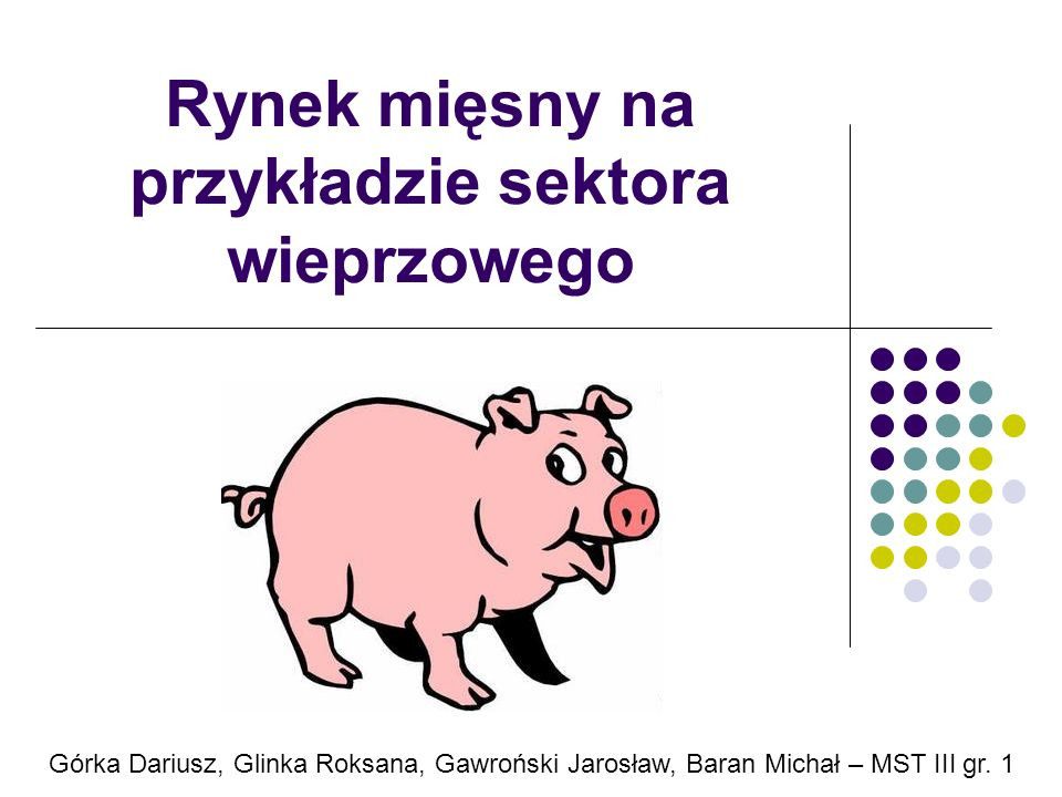 Rynek mięsny na przykładzie sektora wieprzowego Górka Dariusz, Glinka Roksana, Gawroński Jarosław, Baran Michał – MST III gr. 1