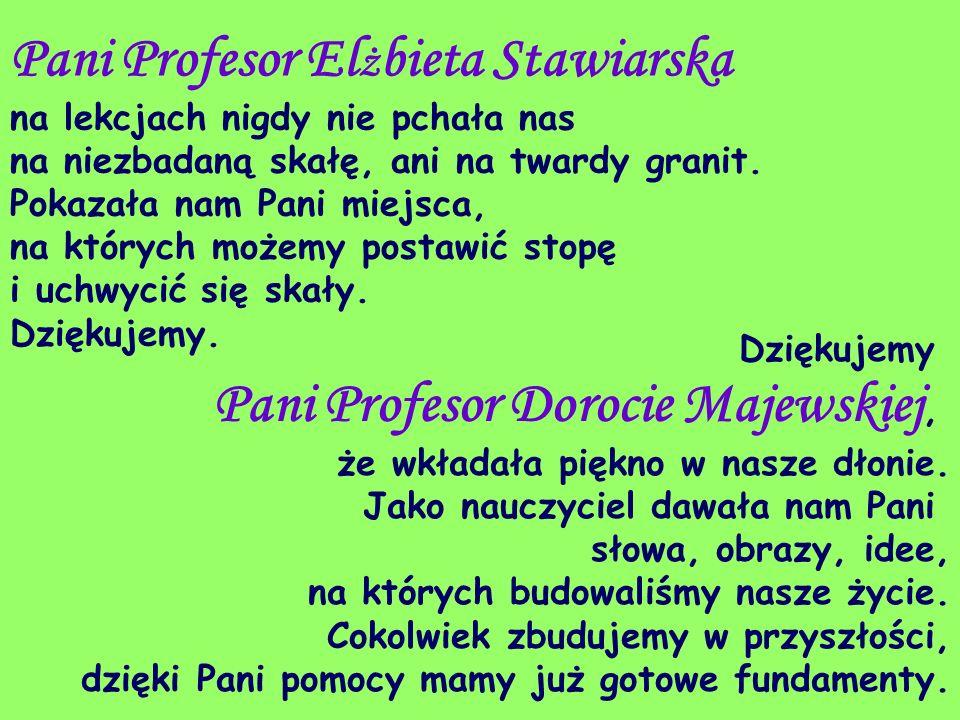 Pani Profesor El ż bieta Stawiarska na lekcjach nigdy nie pchała nas na niezbadaną skałę, ani na twardy granit. Pokazała nam Pani miejsca, na których