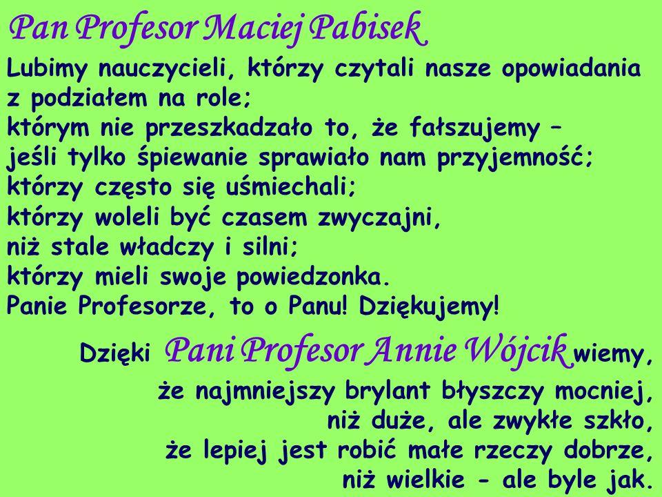 Pan Profesor Maciej Pabisek Lubimy nauczycieli, którzy czytali nasze opowiadania z podziałem na role; którym nie przeszkadzało to, że fałszujemy – jeś