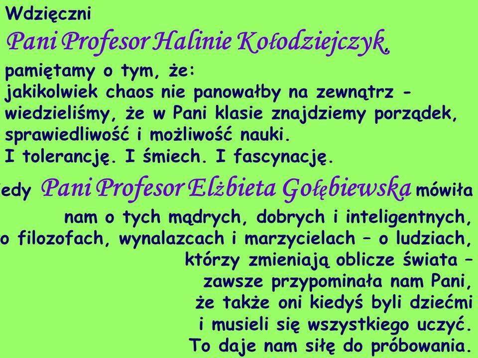 Wdzięczni Pani Profesor Halinie Ko ł odziejczyk, pamiętamy o tym, że: jakikolwiek chaos nie panowałby na zewnątrz - wiedzieliśmy, że w Pani klasie zna
