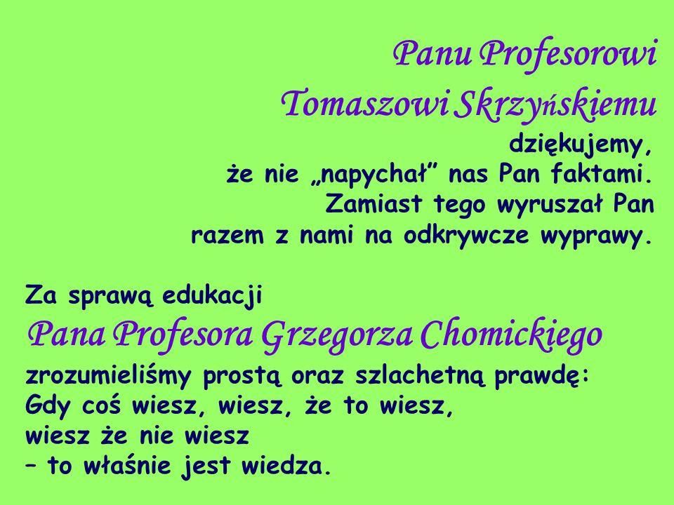 Panu Profesorowi Tomaszowi Skrzy ń skiemu dziękujemy, że nie napychał nas Pan faktami. Zamiast tego wyruszał Pan razem z nami na odkrywcze wyprawy. Za