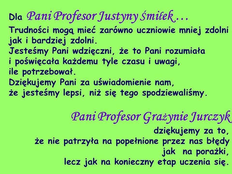 Dla Pani Profesor Justyny Ś mi ł ek … Trudności mogą mieć zarówno uczniowie mniej zdolni jak i bardziej zdolni. Jesteśmy Pani wdzięczni, że to Pani ro