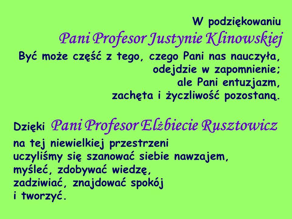W podziękowaniu Pani Profesor Justynie Klinowskiej Być może część z tego, czego Pani nas nauczyła, odejdzie w zapomnienie; ale Pani entuzjazm, zachęta