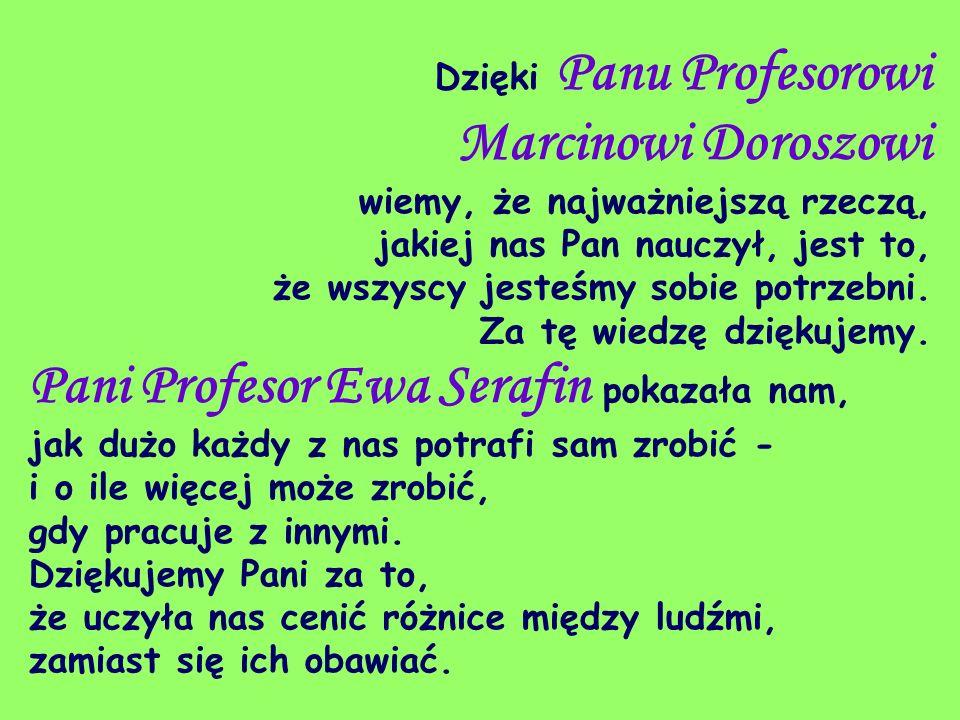 Dzięki Panu Profesorowi Marcinowi Doroszowi wiemy, że najważniejszą rzeczą, jakiej nas Pan nauczył, jest to, że wszyscy jesteśmy sobie potrzebni. Za t
