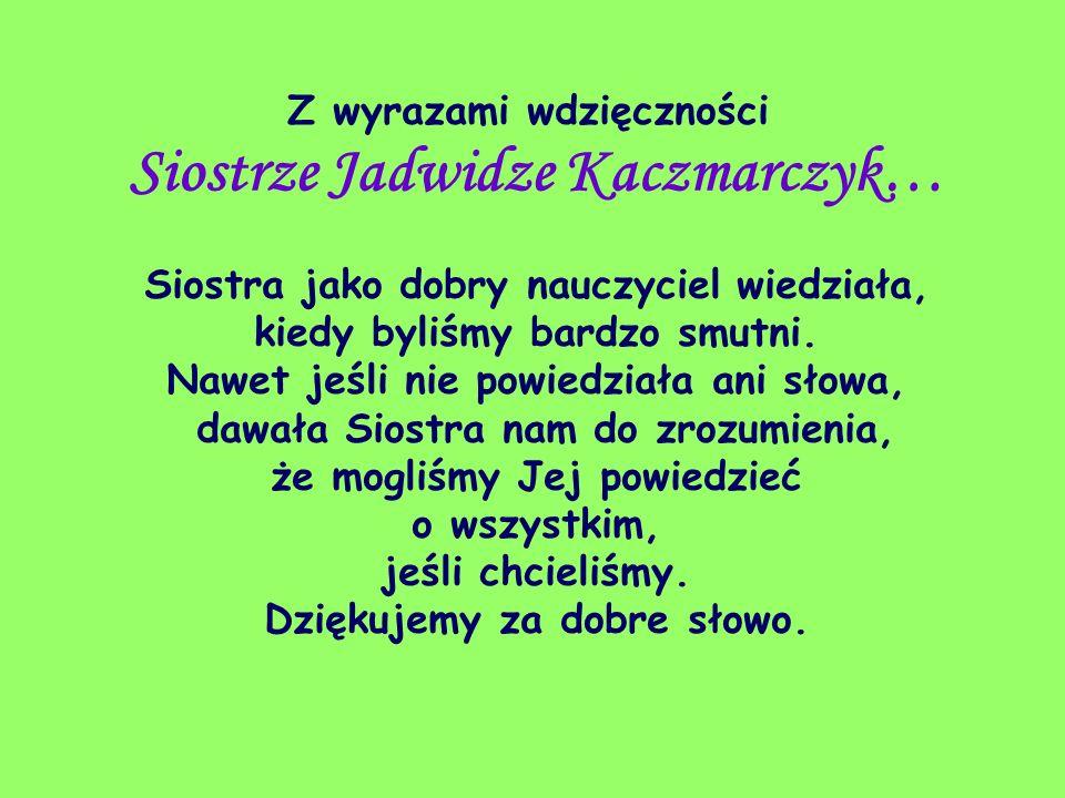 Z wyrazami wdzięczności Siostrze Jadwidze Kaczmarczyk… Siostra jako dobry nauczyciel wiedziała, kiedy byliśmy bardzo smutni. Nawet jeśli nie powiedzia