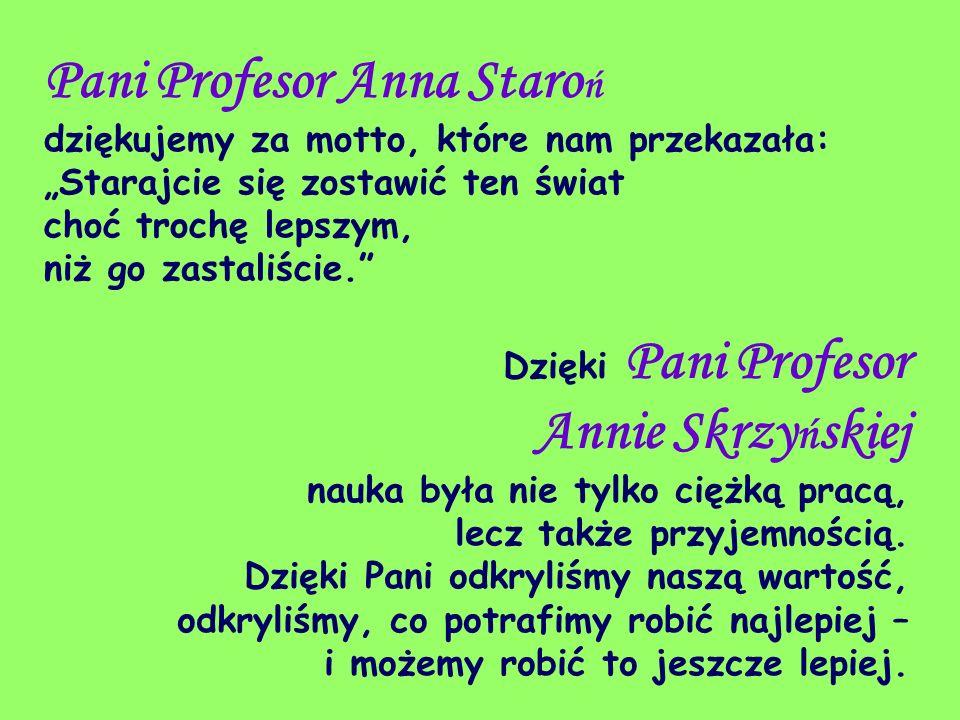 Pani Profesor Anna Staro ń dziękujemy za motto, które nam przekazała: Starajcie się zostawić ten świat choć trochę lepszym, niż go zastaliście. Dzięki
