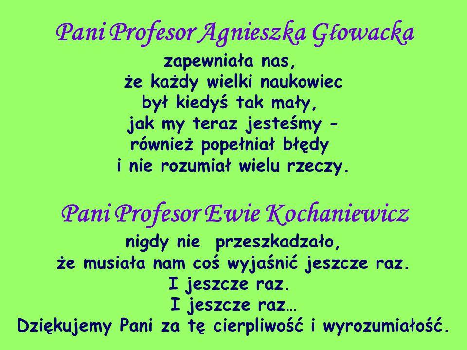 Pani Profesor Agnieszka G ł owacka zapewniała nas, że każdy wielki naukowiec był kiedyś tak mały, jak my teraz jesteśmy - również popełniał błędy i ni