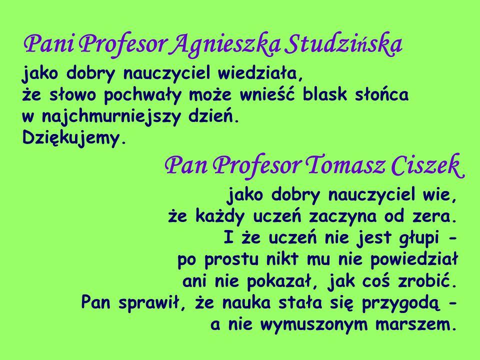 Pani Profesor Agnieszka Studzi ń ska jako dobry nauczyciel wiedziała, że słowo pochwały może wnieść blask słońca w najchmurniejszy dzień. Dziękujemy.