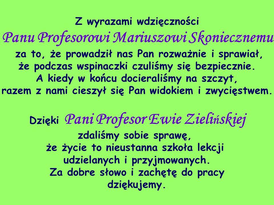 Z wyrazami wdzięczności Panu Profesorowi Mariuszowi Skoniecznemu za to, że prowadził nas Pan rozważnie i sprawiał, że podczas wspinaczki czuliśmy się