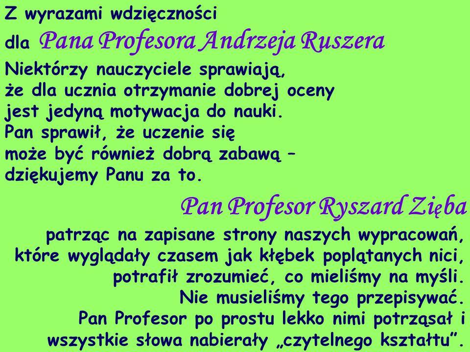 Z wyrazami wdzięczności dla Pana Profesora Andrzeja Ruszera Niektórzy nauczyciele sprawiają, że dla ucznia otrzymanie dobrej oceny jest jedyną motywac