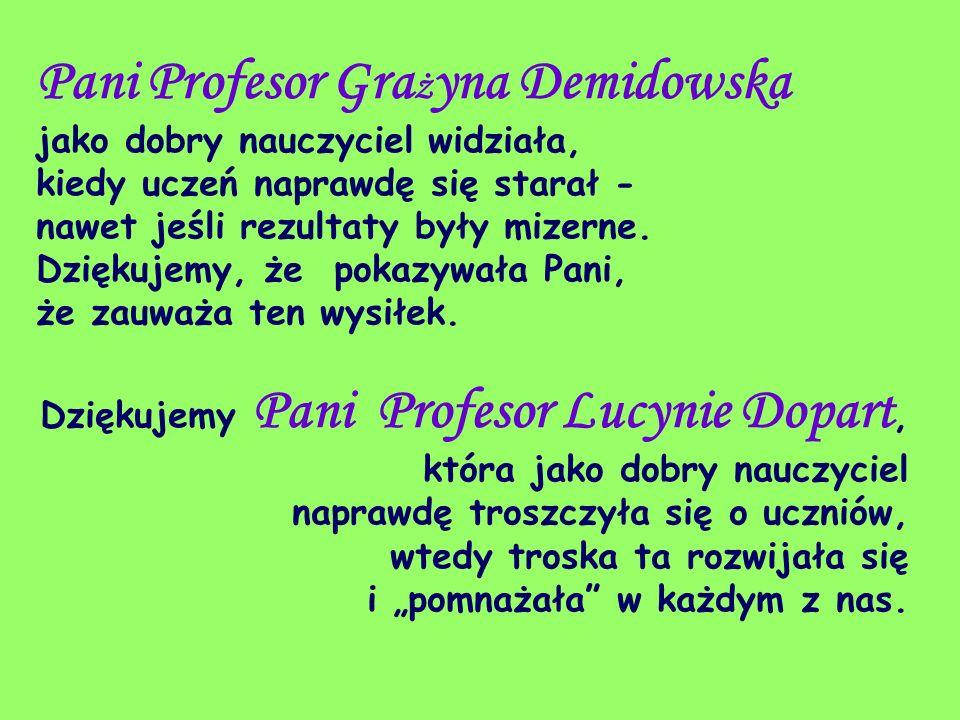 Pani Profesor Gra ż yna Demidowska jako dobry nauczyciel widziała, kiedy uczeń naprawdę się starał - nawet jeśli rezultaty były mizerne. Dziękujemy, ż