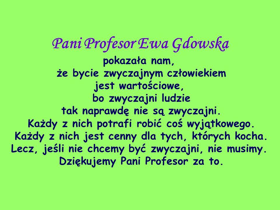 Pani Profesor Ewa Gdowska pokazała nam, że bycie zwyczajnym człowiekiem jest wartościowe, bo zwyczajni ludzie tak naprawdę nie są zwyczajni. Każdy z n