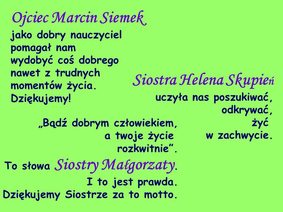 Ojciec Marcin Siemek jako dobry nauczyciel pomagał nam wydobyć coś dobrego nawet z trudnych momentów życia. Dziękujemy! Bądź dobrym człowiekiem, a two