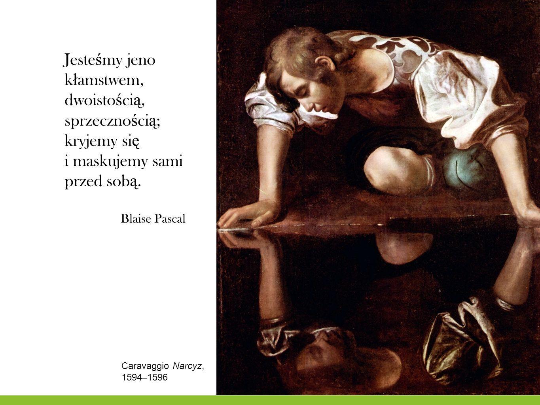 Jeste ś my jeno k ł amstwem, dwoisto ś ci ą, sprzeczno ś ci ą ; kryjemy si ę i maskujemy sami przed sob ą. Blaise Pascal Caravaggio Narcyz, 1594–1596