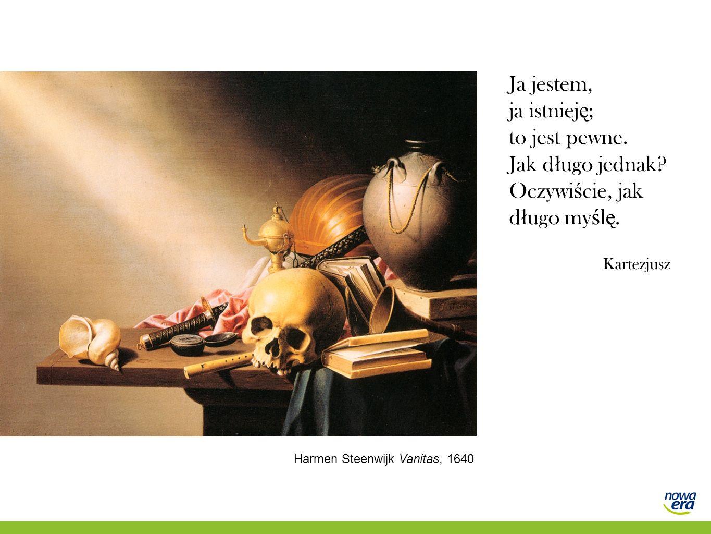 Ja jestem, ja istniej ę ; to jest pewne. Jak d ł ugo jednak? Oczywi ś cie, jak d ł ugo my ś l ę. Kartezjusz Harmen Steenwijk Vanitas, 1640