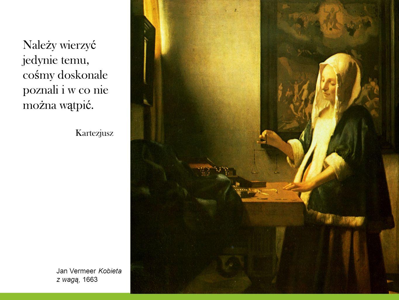 Nale ż y wierzy ć jedynie temu, co ś my doskonale poznali i w co nie mo ż na w ą tpi ć. Kartezjusz Jan Vermeer Kobieta z wagą, 1663