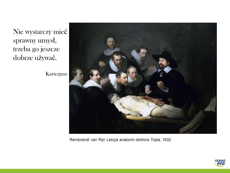 Nie wystarczy mie ć sprawny umys ł, trzeba go jeszcze dobrze u ż ywa ć. Kartezjusz Rembrandt van Rijn Lekcja anatomii doktora Tulpa, 1632