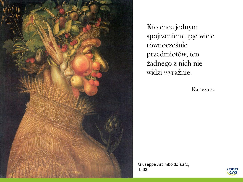 Kto chce jednym spojrzeniem uj ąć wiele równocze ś nie przedmiotów, ten ż adnego z nich nie widzi wyra ź nie. Kartezjusz Giuseppe Arcimboldo Lato, 156