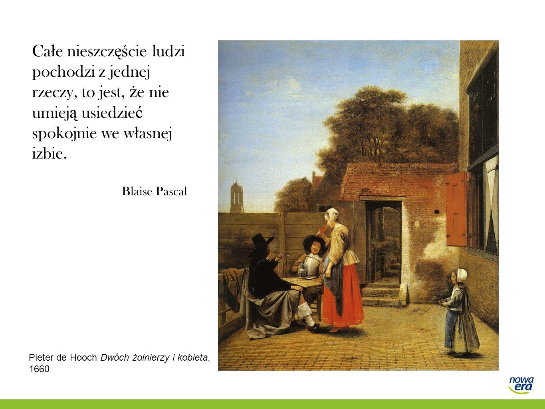 Ca ł e nieszcz ęś cie ludzi pochodzi z jednej rzeczy, to jest, ż e nie umiej ą usiedzie ć spokojnie we w ł asnej izbie. Blaise Pascal Pieter de Hooch