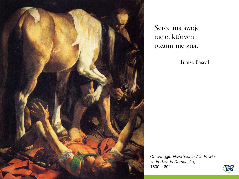 Serce ma swoje racje, których rozum nie zna. Blaise Pascal Caravaggio Nawrócenie św. Pawła w drodze do Damaszku, 1600–1601