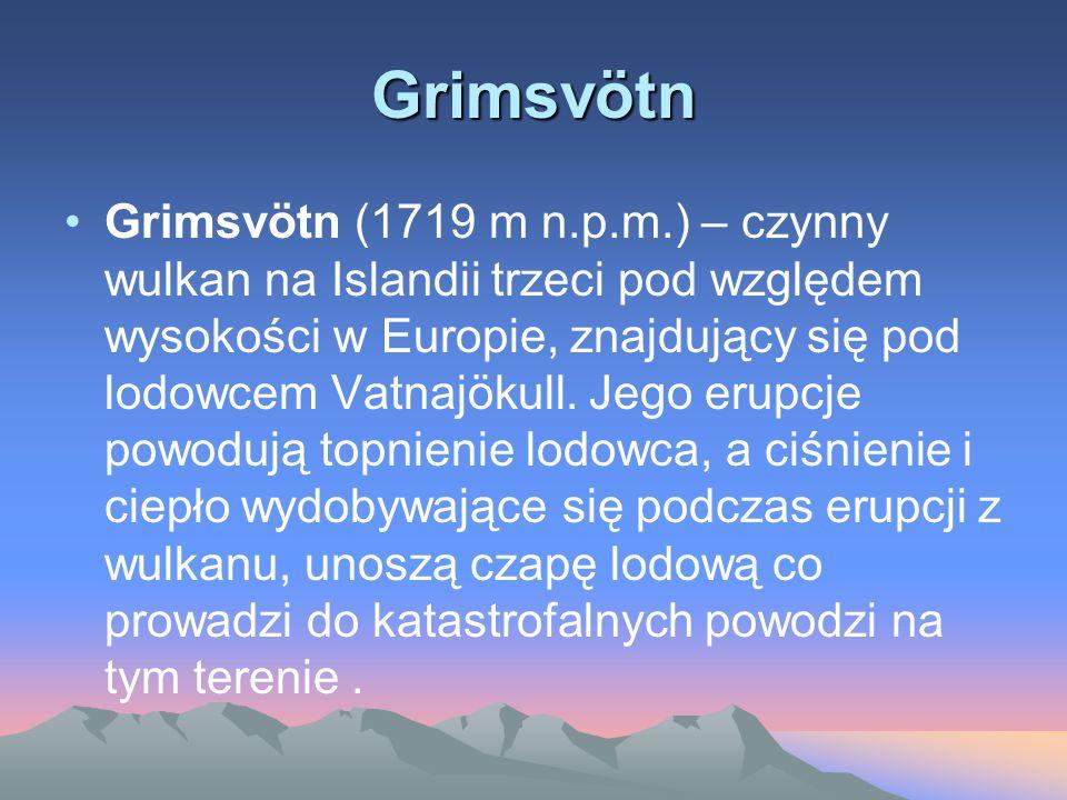 Grimsvötn Grimsvötn (1719 m n.p.m.) – czynny wulkan na Islandii trzeci pod względem wysokości w Europie, znajdujący się pod lodowcem Vatnajökull. Jego