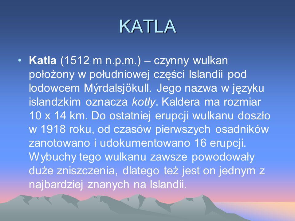 KATLA Katla (1512 m n.p.m.) – czynny wulkan położony w południowej części Islandii pod lodowcem Mýrdalsjökull. Jego nazwa w języku islandzkim oznacza