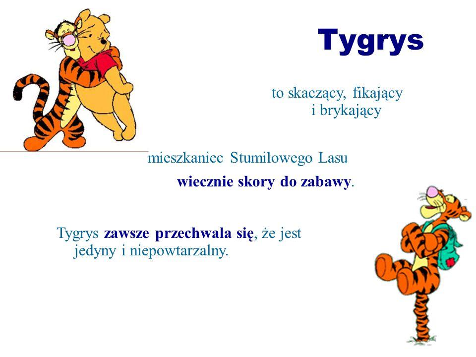 Tygrys Tygrys zawsze przechwala się, że jest jedyny i niepowtarzalny. to skaczący, fikający i brykający mieszkaniec Stumilowego Lasu wiecznie skory do