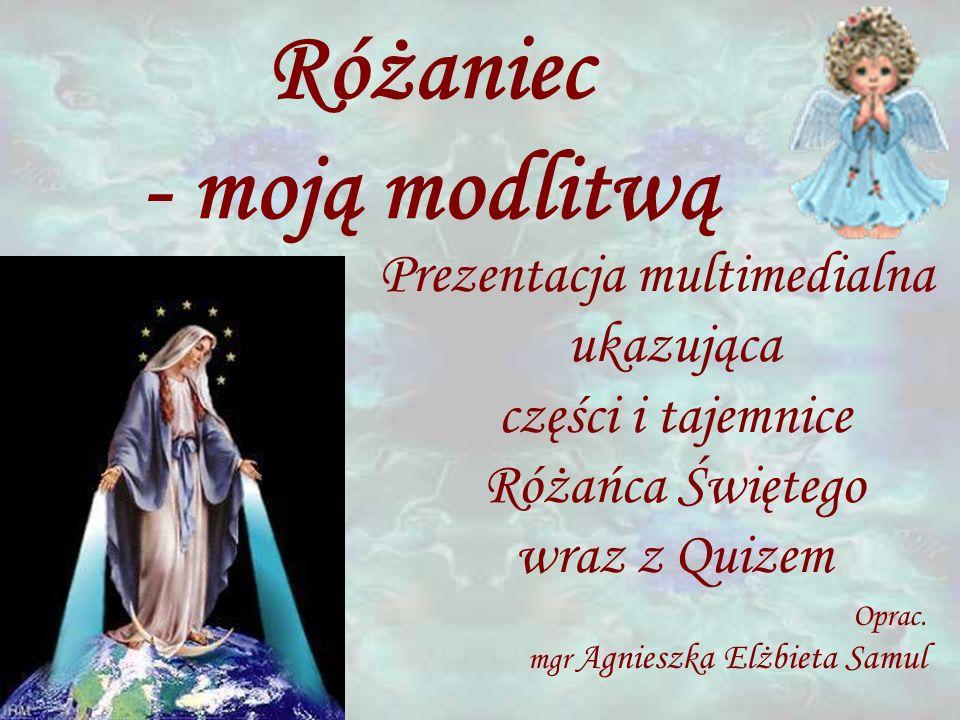Różaniec - moją modlitwą Prezentacja multimedialna ukazująca części i tajemnice Różańca Świętego wraz z Quizem Oprac.
