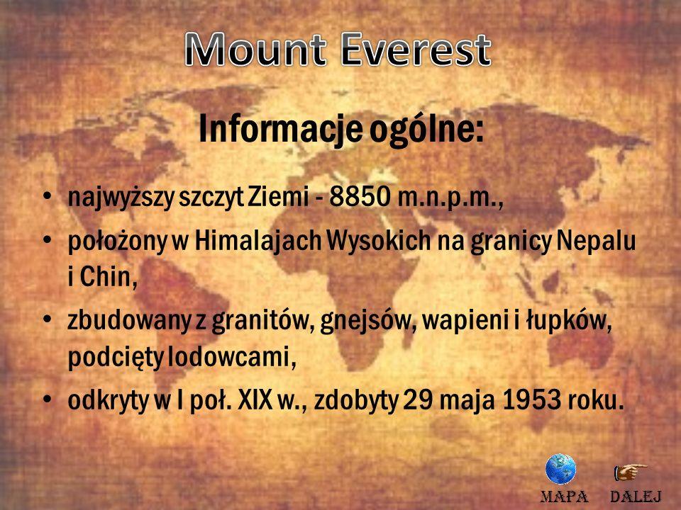 Informacje ogólne: najwyższy szczyt Ziemi - 8850 m.n.p.m., położony w Himalajach Wysokich na granicy Nepalu i Chin, zbudowany z granitów, gnejsów, wap