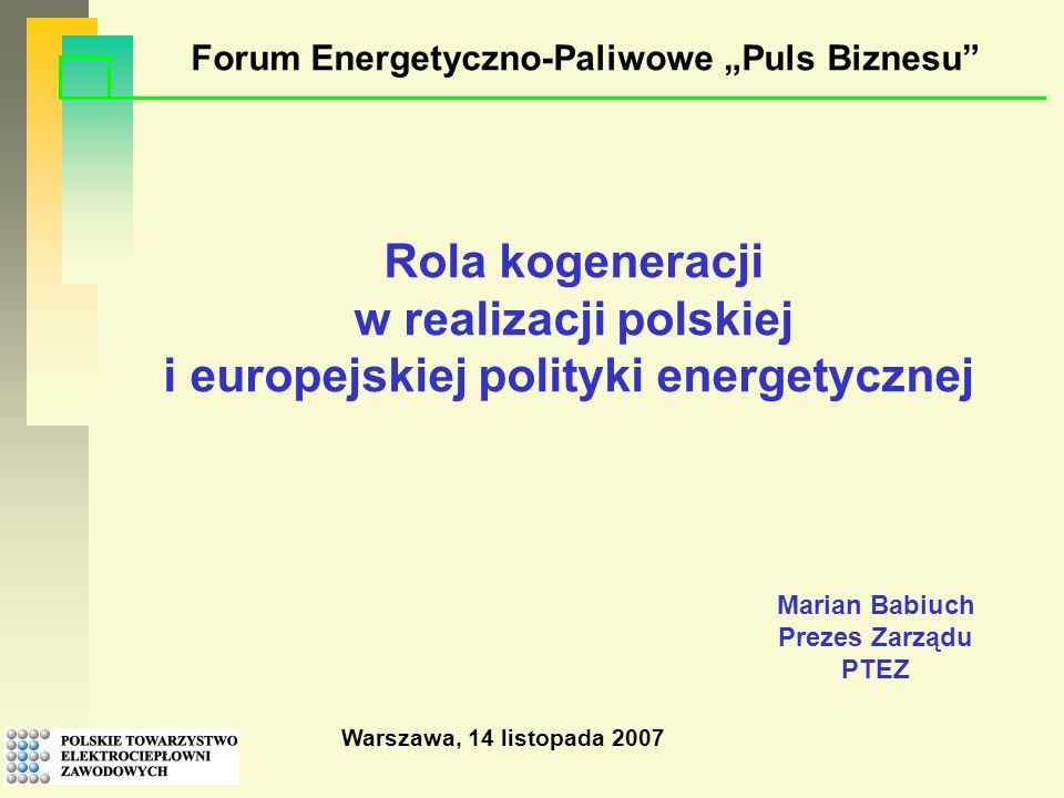 Warszawa, 14 listopada 2007 Rola kogeneracji w realizacji polskiej i europejskiej polityki energetycznej Forum Energetyczno-Paliwowe Puls Biznesu Marian Babiuch Prezes Zarządu PTEZ