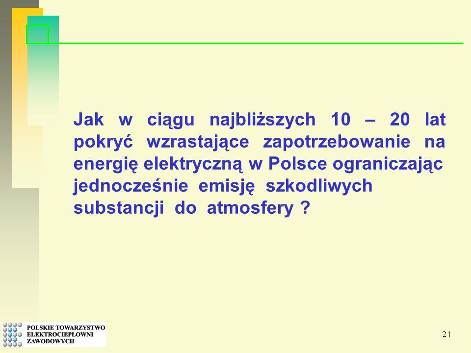 21 Jak w ciągu najbliższych 10 – 20 lat pokryć wzrastające zapotrzebowanie na energię elektryczną w Polsce ograniczając jednocześnie emisję szkodliwych substancji do atmosfery ?