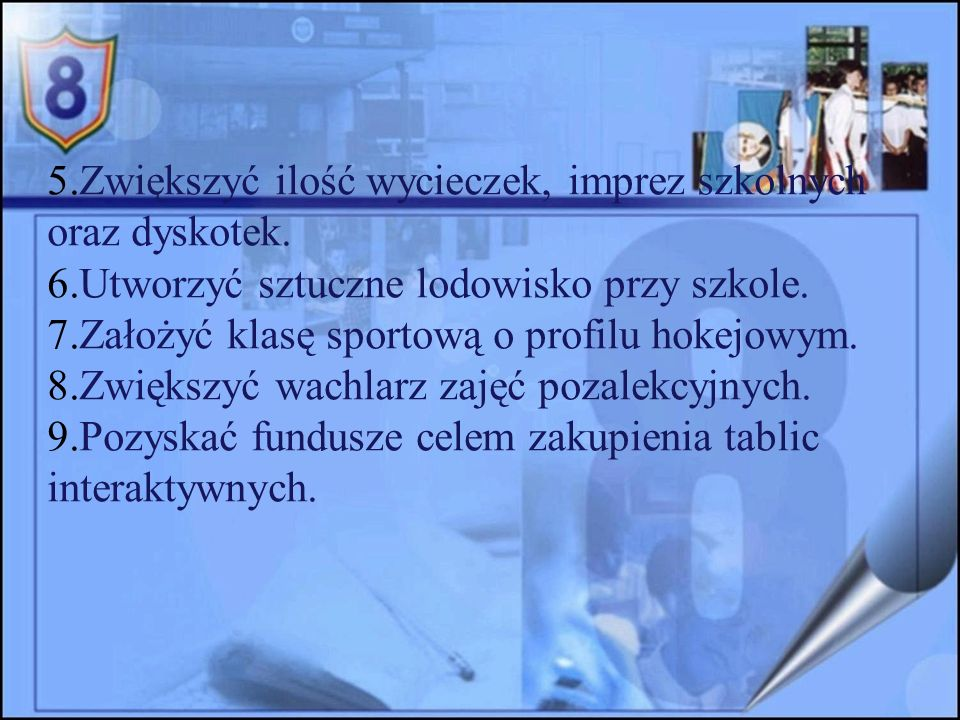 5.Zwiększyć ilość wycieczek, imprez szkolnych oraz dyskotek.